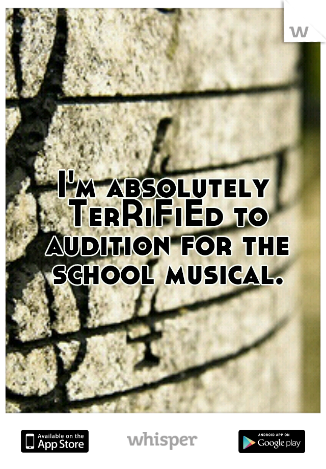 I'm absolutely TerRiFiEd to audition for the school musical.