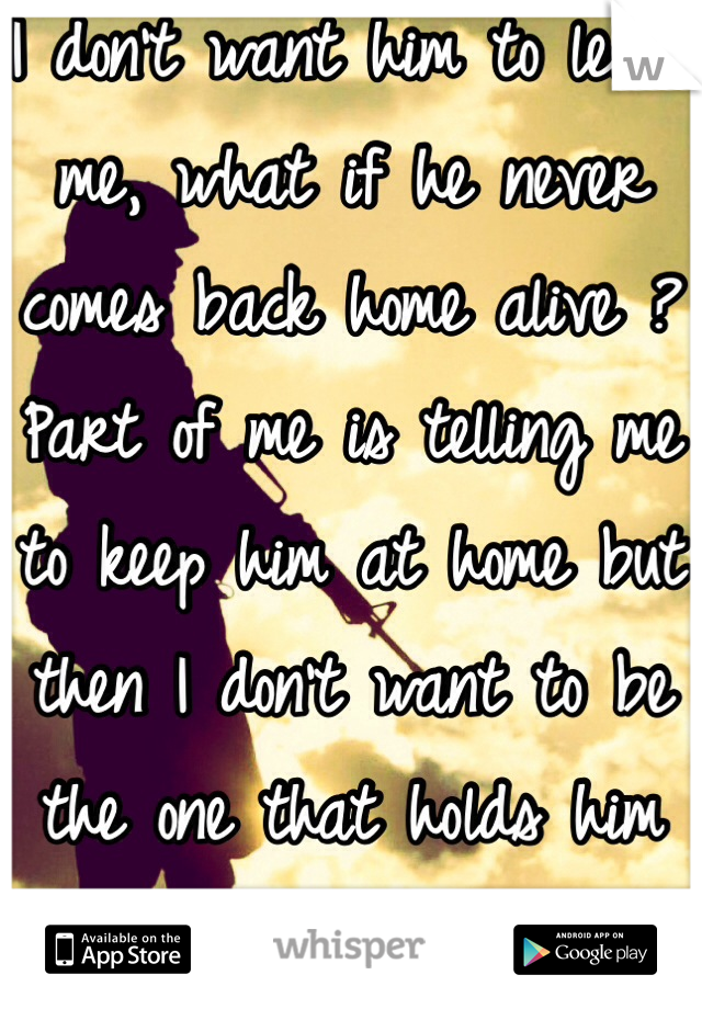 I don't want him to leave me, what if he never comes back home alive ? Part of me is telling me to keep him at home but then I don't want to be the one that holds him back from his dreams..