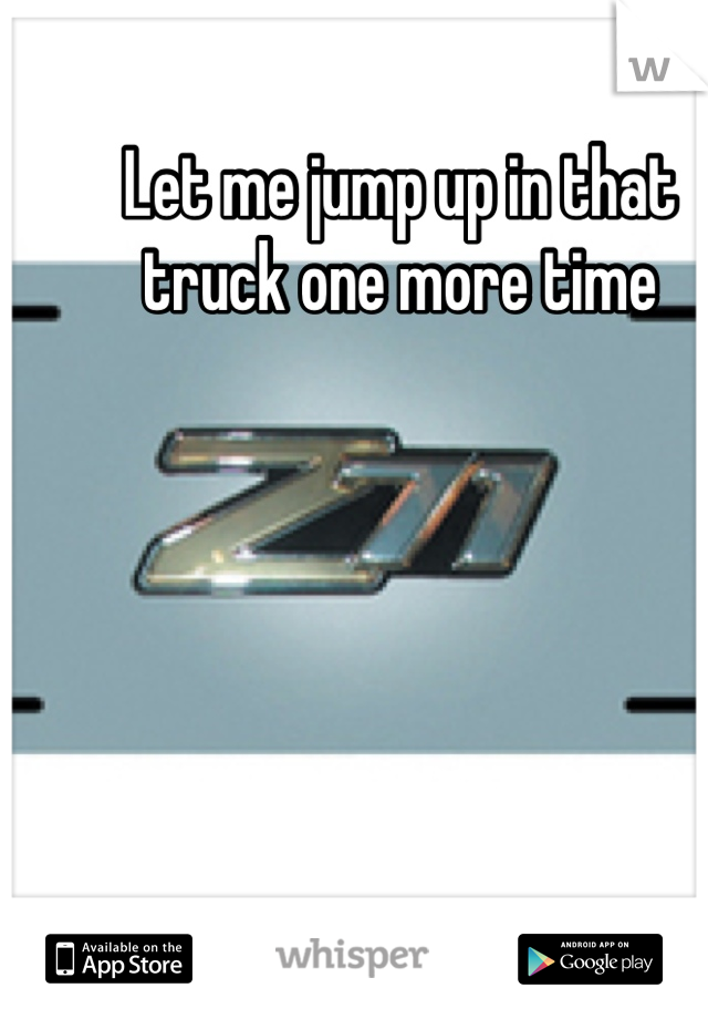 Let me jump up in that truck one more time