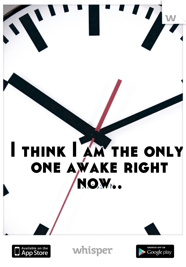 I think I am the only one awake right now..