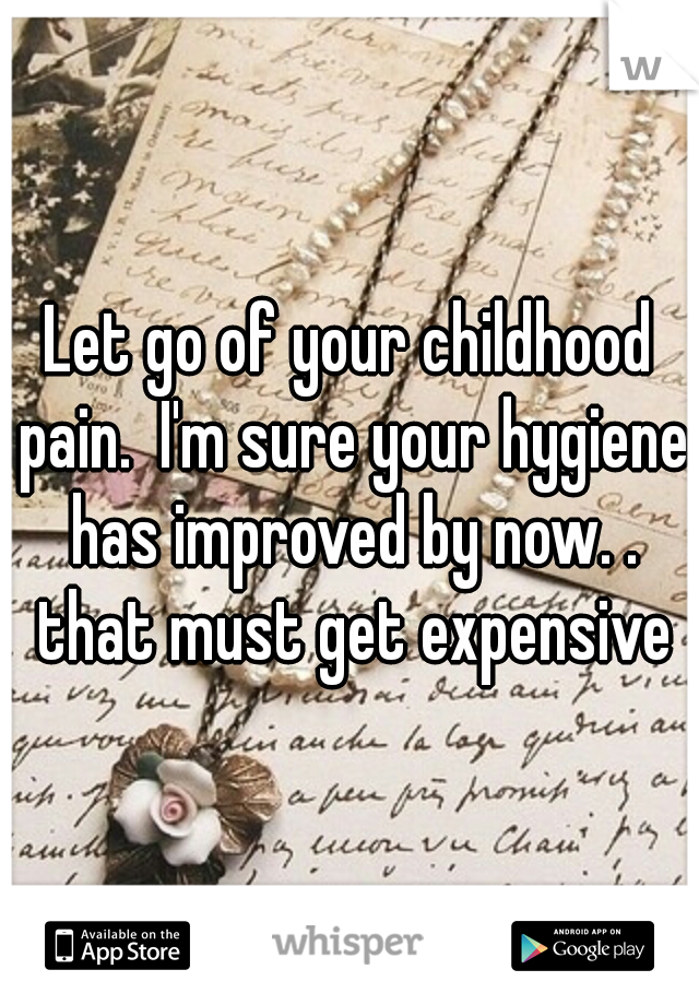 Let go of your childhood pain.  I'm sure your hygiene has improved by now. . that must get expensive