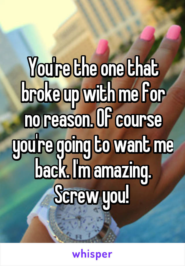 You're the one that broke up with me for no reason. Of course you're going to want me back. I'm amazing. Screw you!