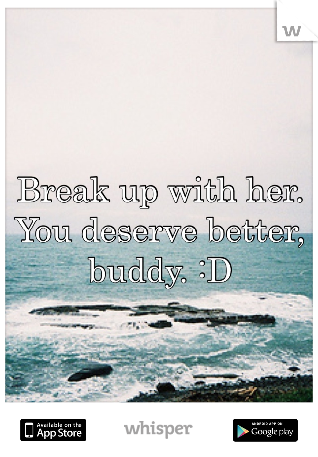 Break up with her. You deserve better, buddy. :D