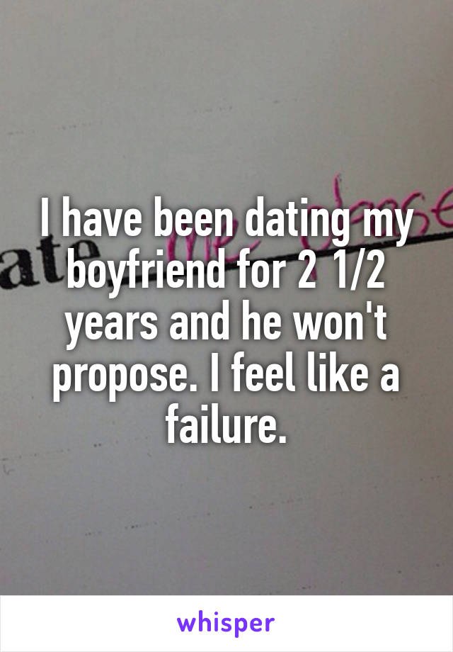 I have been dating my boyfriend for 2 1/2 years and he won't propose. I feel like a failure.