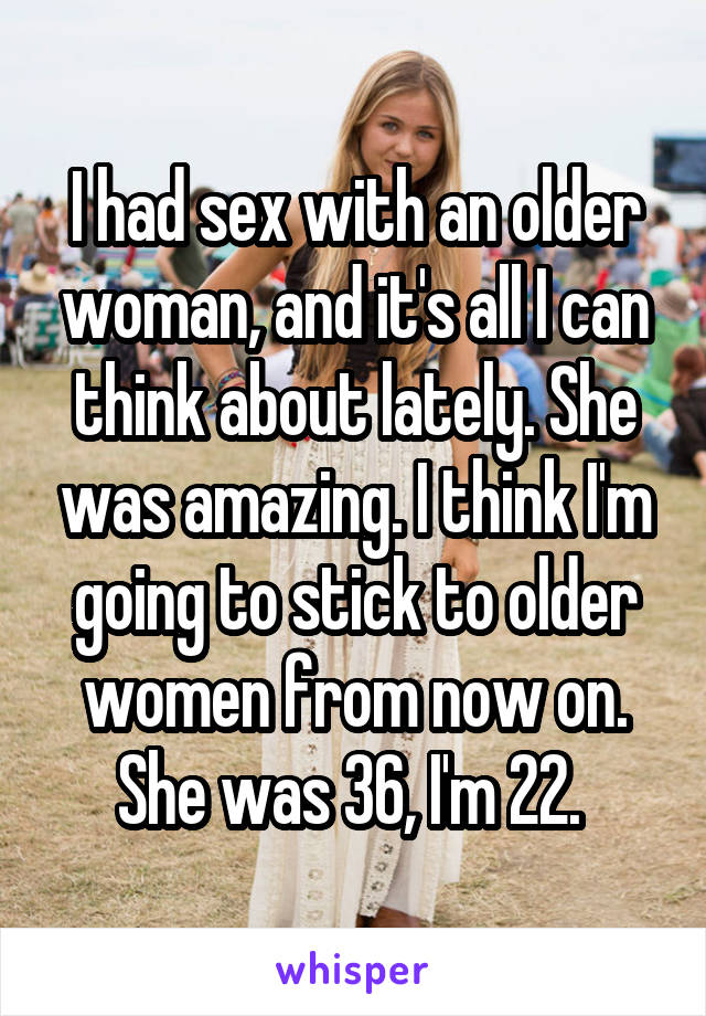I had sex with an older woman, and it's all I can think about lately. She was amazing. I think I'm going to stick to older women from now on. She was 36, I'm 22.
