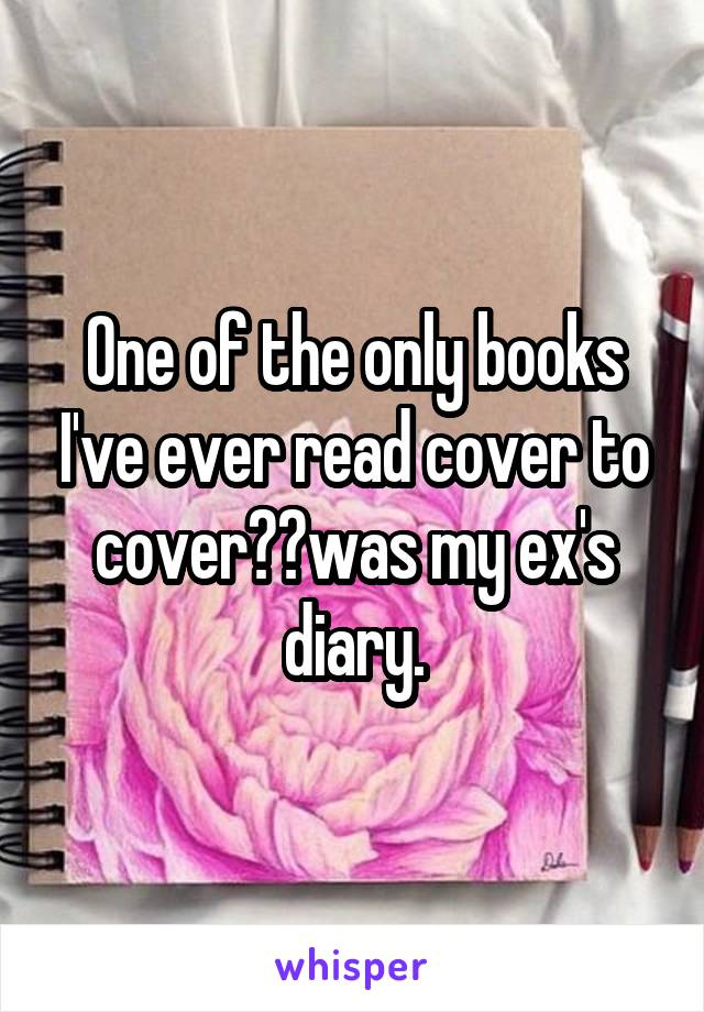 One of the only books I've ever read cover to coverwas my ex's diary.