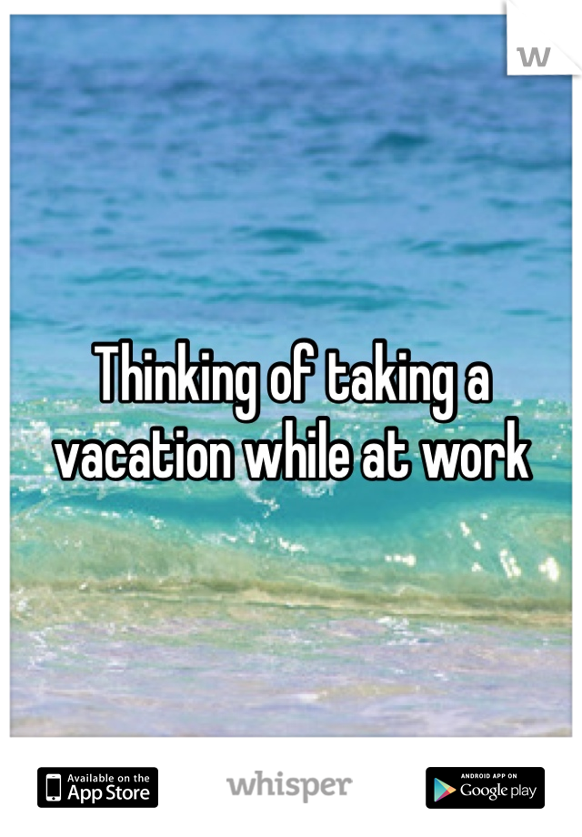 Thinking of taking a vacation while at work