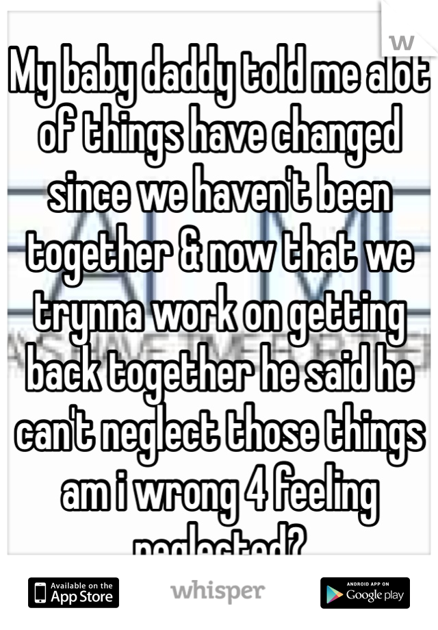 My baby daddy told me alot of things have changed since we haven't been together & now that we trynna work on getting back together he said he can't neglect those things am i wrong 4 feeling neglected?