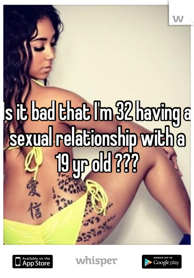 Is it bad that I'm 32 having a sexual relationship with a 19 yr old ???