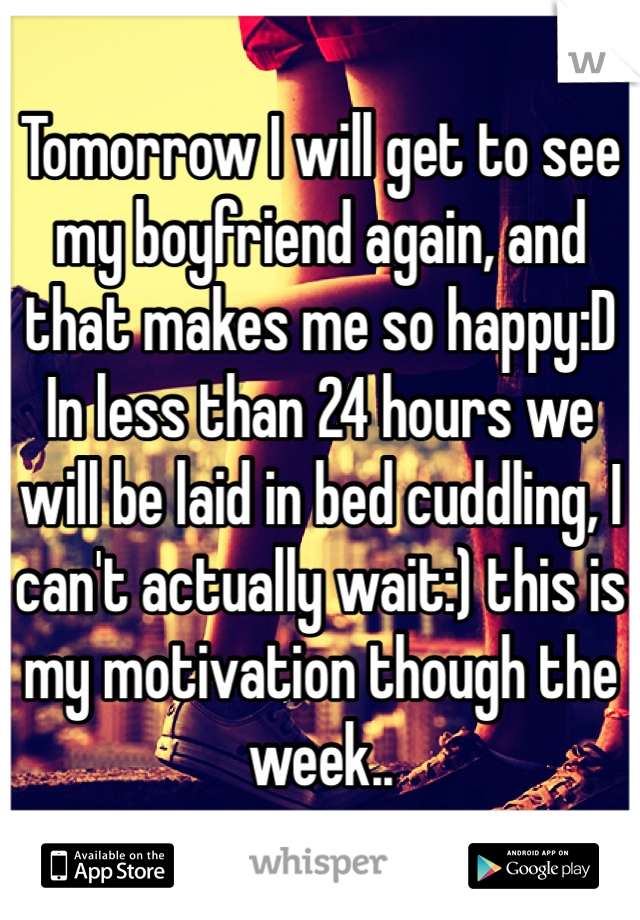 Tomorrow I will get to see my boyfriend again, and that makes me so happy:D In less than 24 hours we will be laid in bed cuddling, I can't actually wait:) this is my motivation though the week..