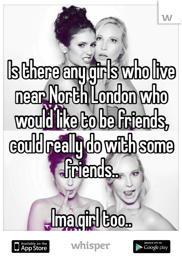 Is there any girls who live near North London who would like to be friends, could really do with some friends..   Ima girl too..