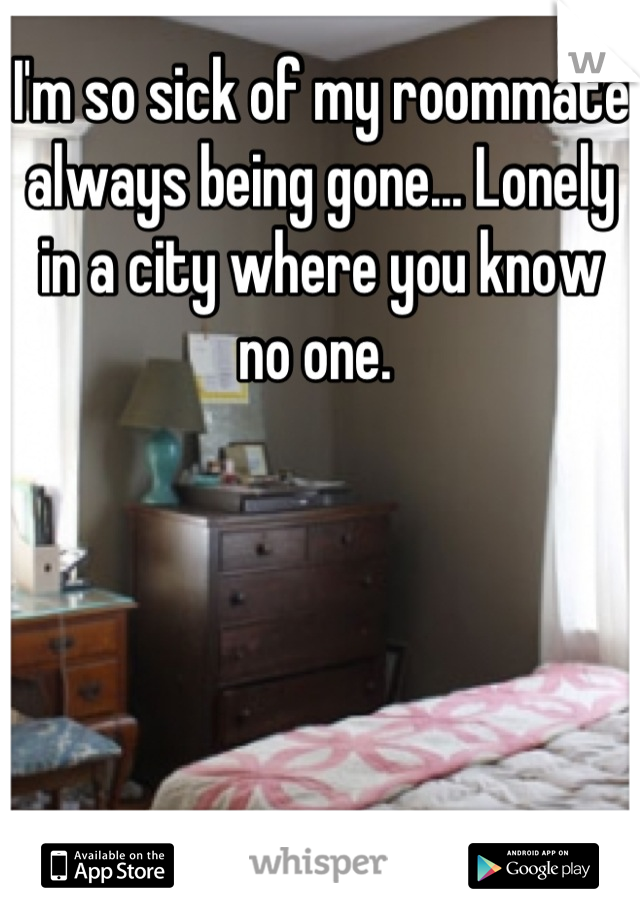 I'm so sick of my roommate always being gone... Lonely in a city where you know no one.