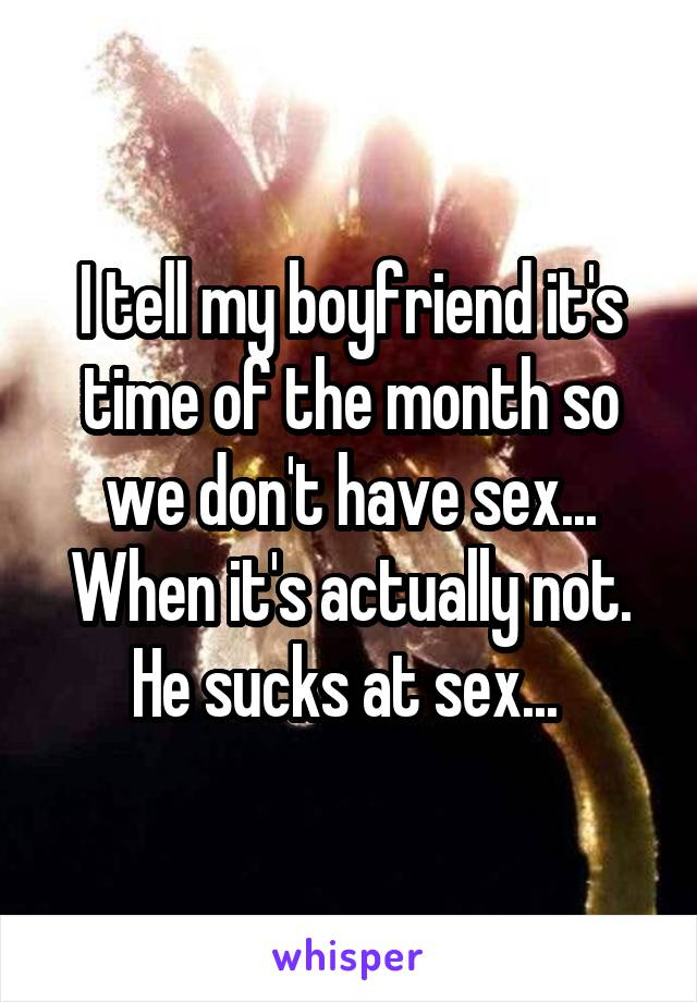 I tell my boyfriend it's time of the month so we don't have sex... When it's actually not. He sucks at sex...