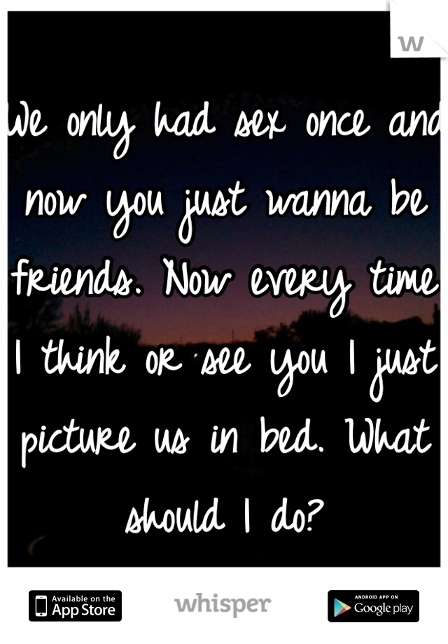 We only had sex once and now you just wanna be friends. Now every time I think or see you I just picture us in bed. What should I do?