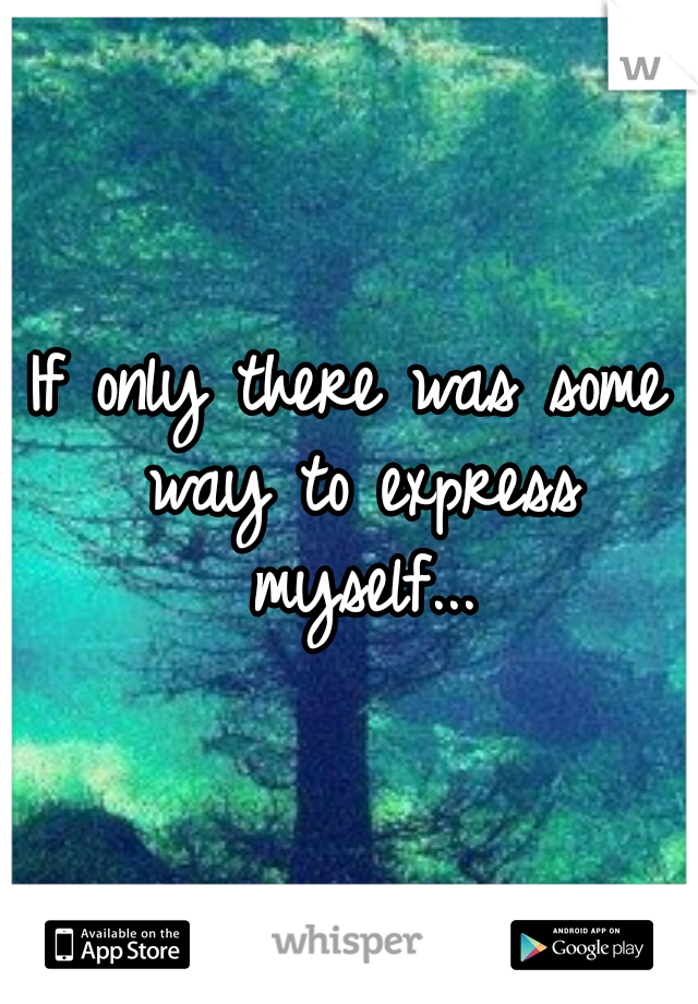 If only there was some way to express myself...