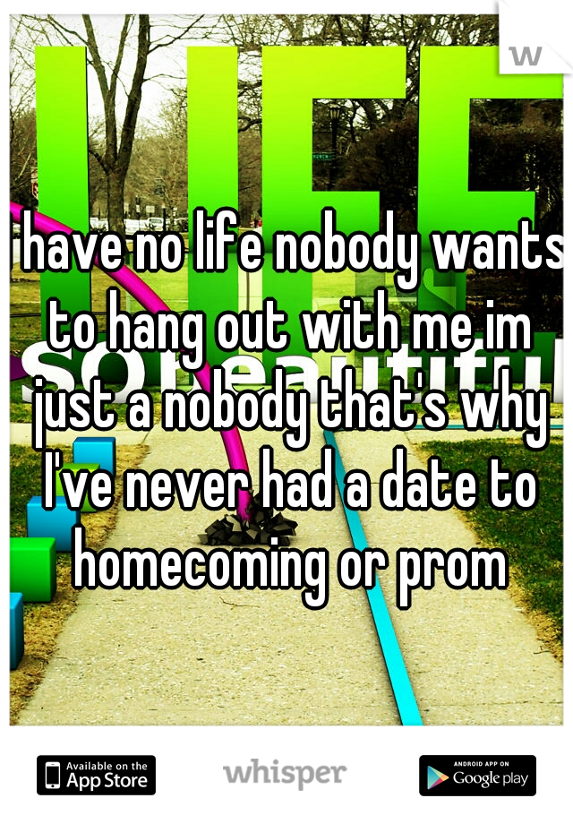 I have no life nobody wants to hang out with me im just a nobody that's why I've never had a date to homecoming or prom