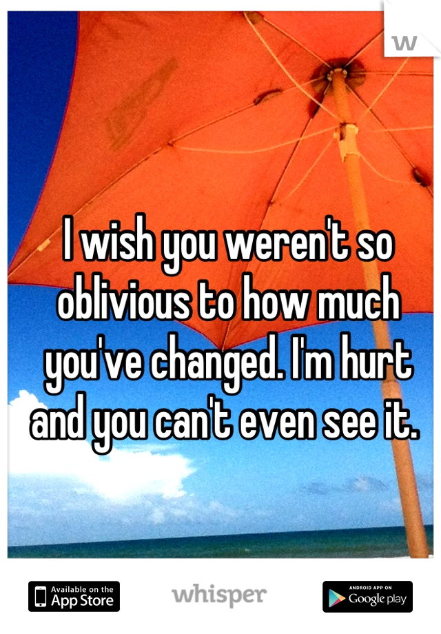 I wish you weren't so oblivious to how much you've changed. I'm hurt and you can't even see it.
