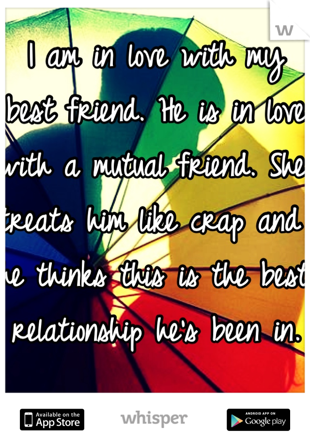 I am in love with my best friend. He is in love with a mutual friend. She treats him like crap and he thinks this is the best relationship he's been in.
