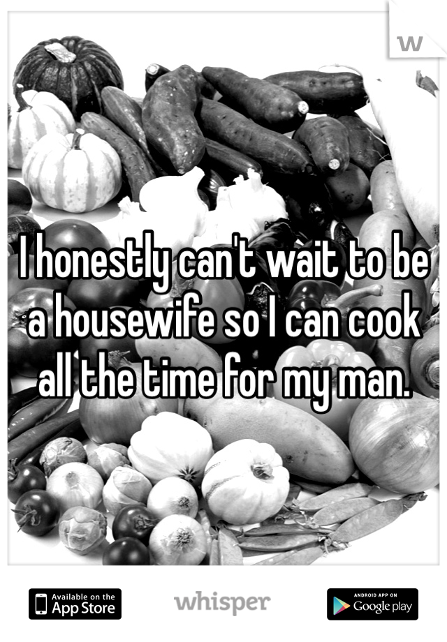 I honestly can't wait to be a housewife so I can cook all the time for my man.