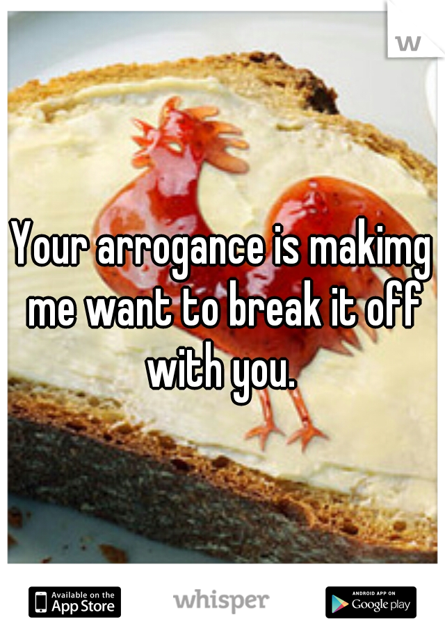 Your arrogance is makimg me want to break it off with you.