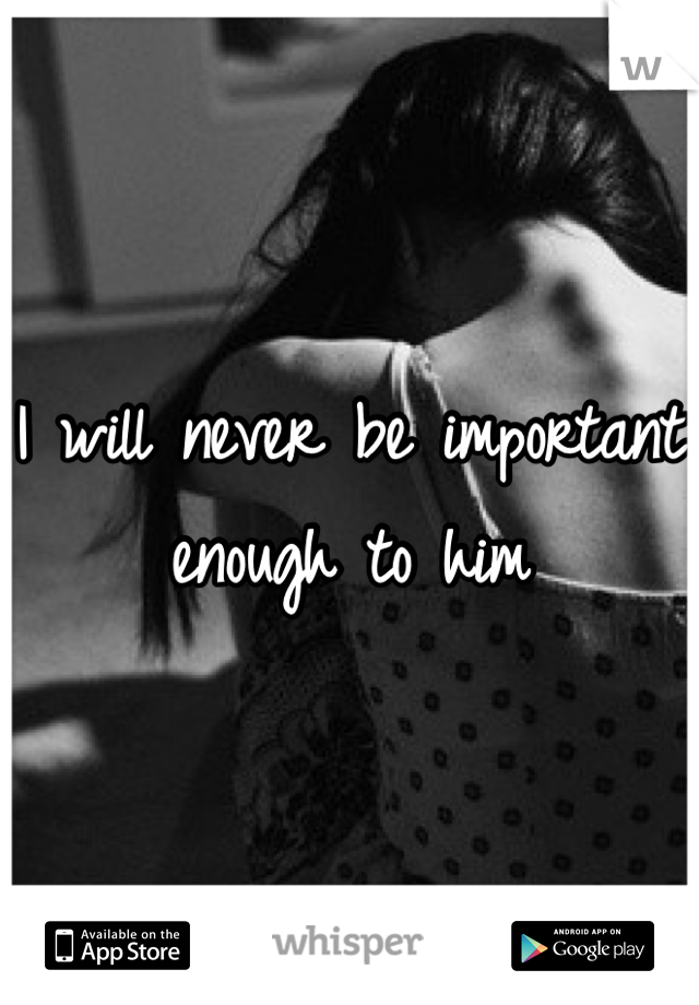 I will never be important enough to him
