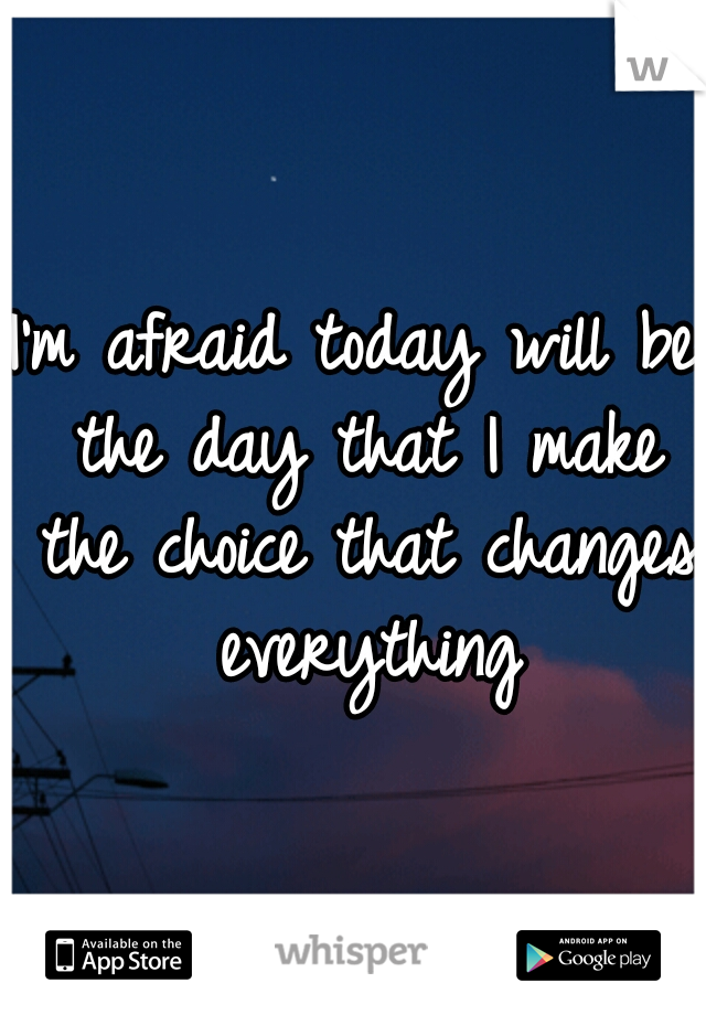 I'm afraid today will be the day that I make the choice that changes everything