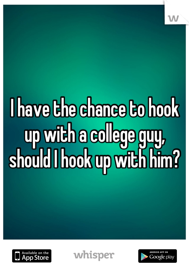 I have the chance to hook up with a college guy, should I hook up with him?