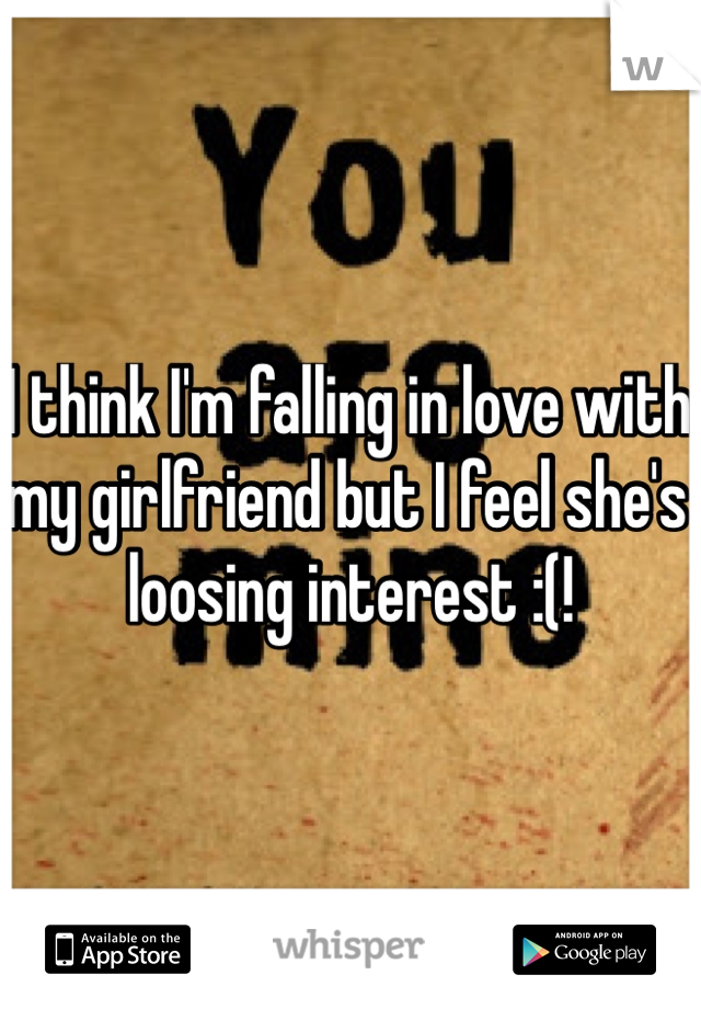 I think I'm falling in love with my girlfriend but I feel she's loosing interest :(!