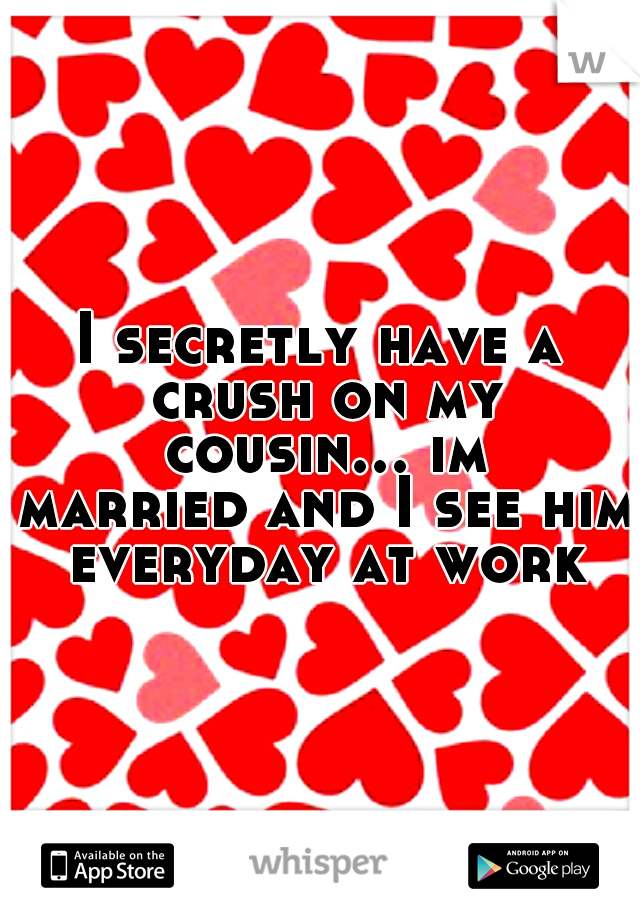 I secretly have a crush on my cousin... im married and I see him everyday at work