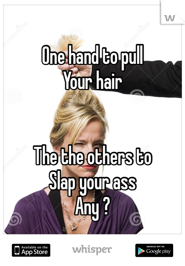 One hand to pull Your hair    The the others to  Slap your ass Any ?