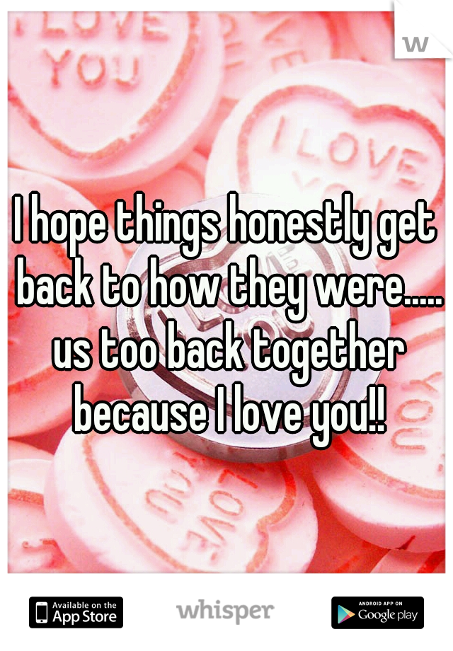 I hope things honestly get back to how they were..... us too back together because I love you!!