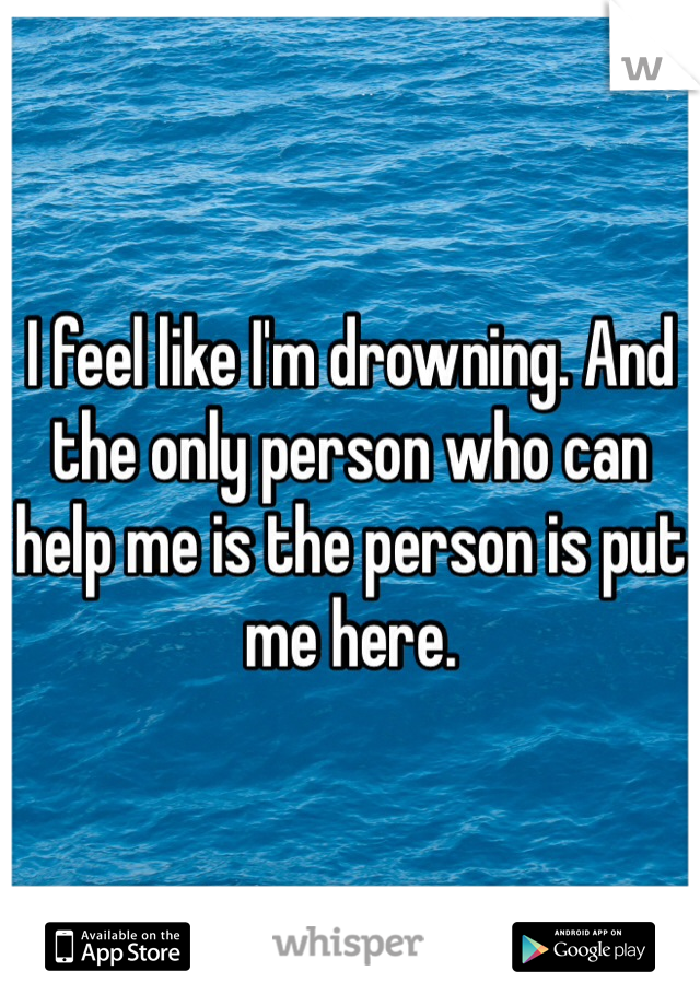 I feel like I'm drowning. And the only person who can help me is the person is put me here.