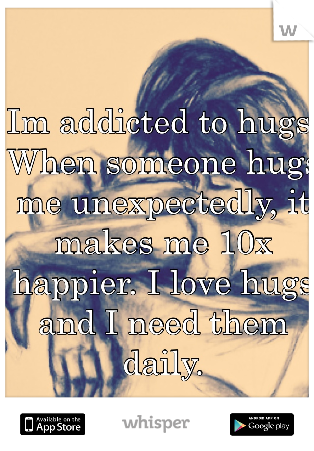 Im addicted to hugs.  When someone hugs me unexpectedly, it makes me 10x happier. I love hugs and I need them daily.