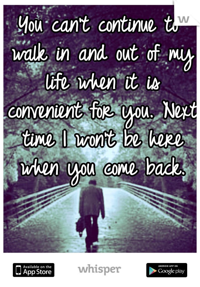 You can't continue to walk in and out of my life when it is convenient for you. Next time I won't be here when you come back.