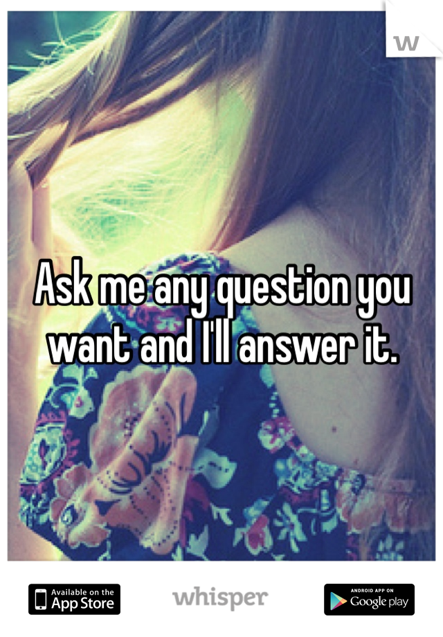Ask me any question you want and I'll answer it.