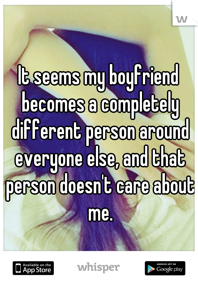 It seems my boyfriend becomes a completely different person around everyone else, and that person doesn't care about me.
