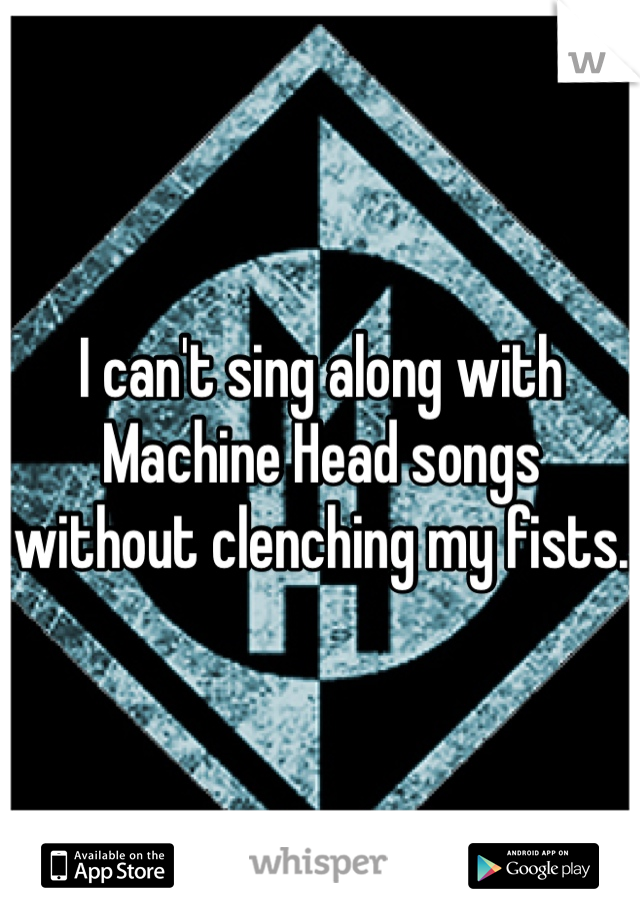 I can't sing along with Machine Head songs without clenching my fists.