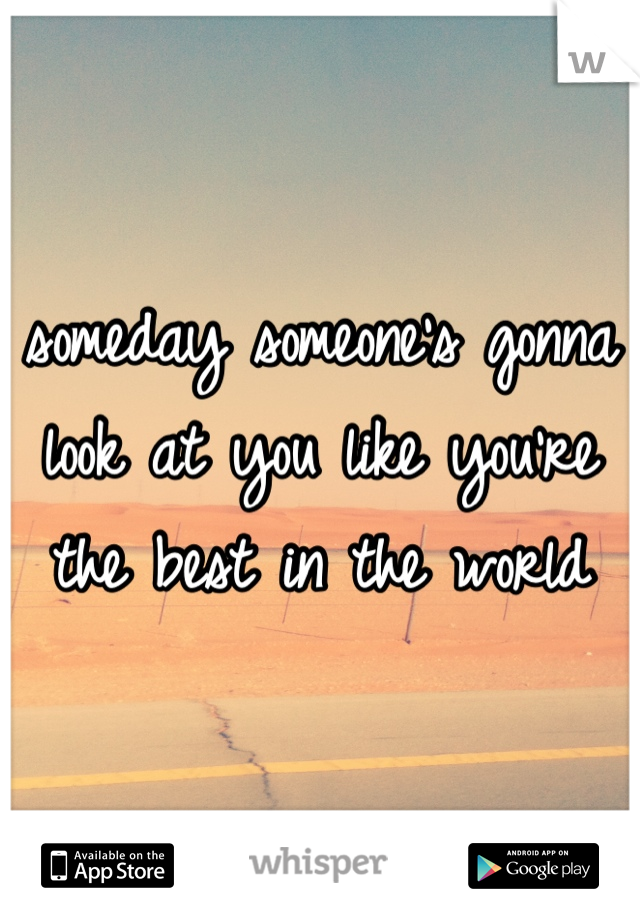 someday someone's gonna look at you like you're the best in the world