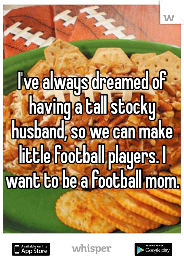 I've always dreamed of having a tall stocky husband, so we can make little football players. I want to be a football mom.