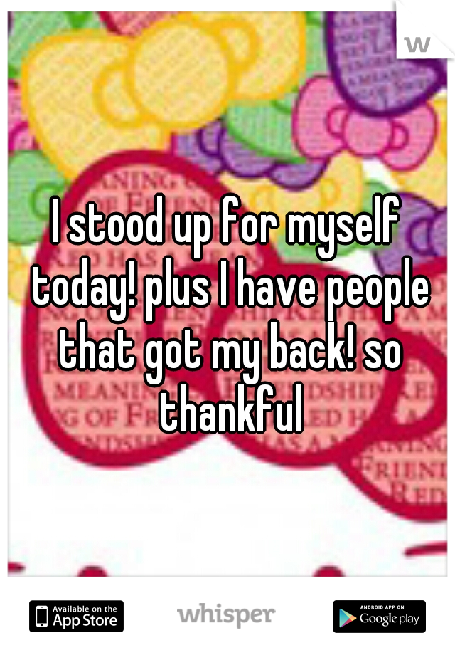 I stood up for myself today! plus I have people that got my back! so thankful