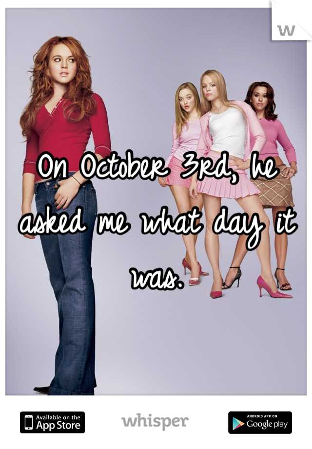 On October 3rd, he asked me what day it was.