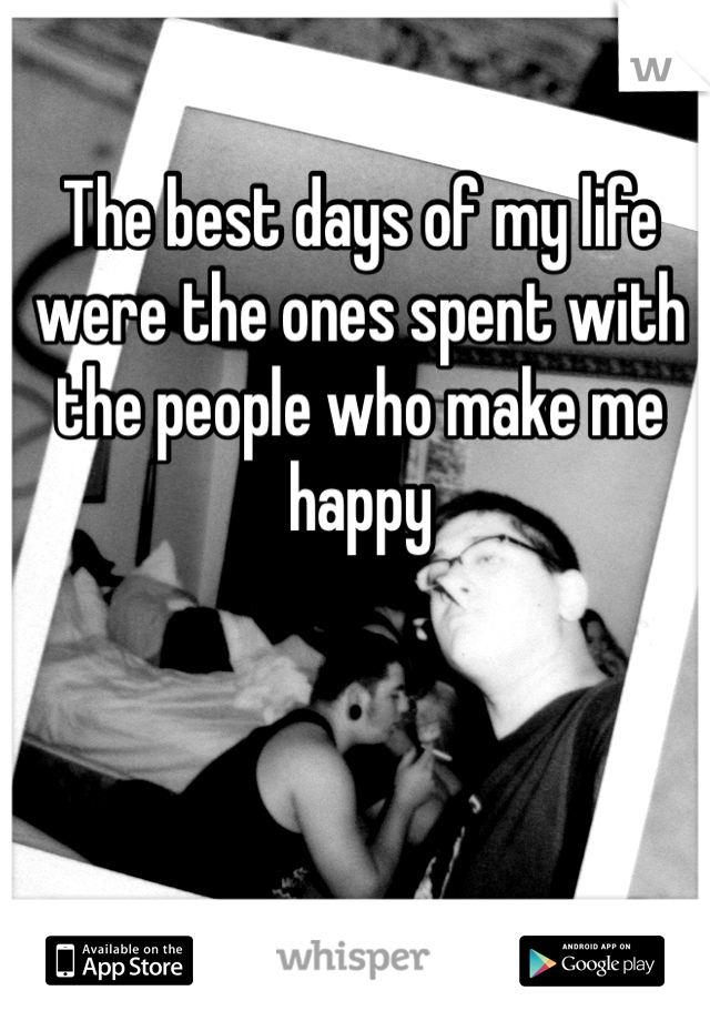 The best days of my life were the ones spent with the people who make me happy