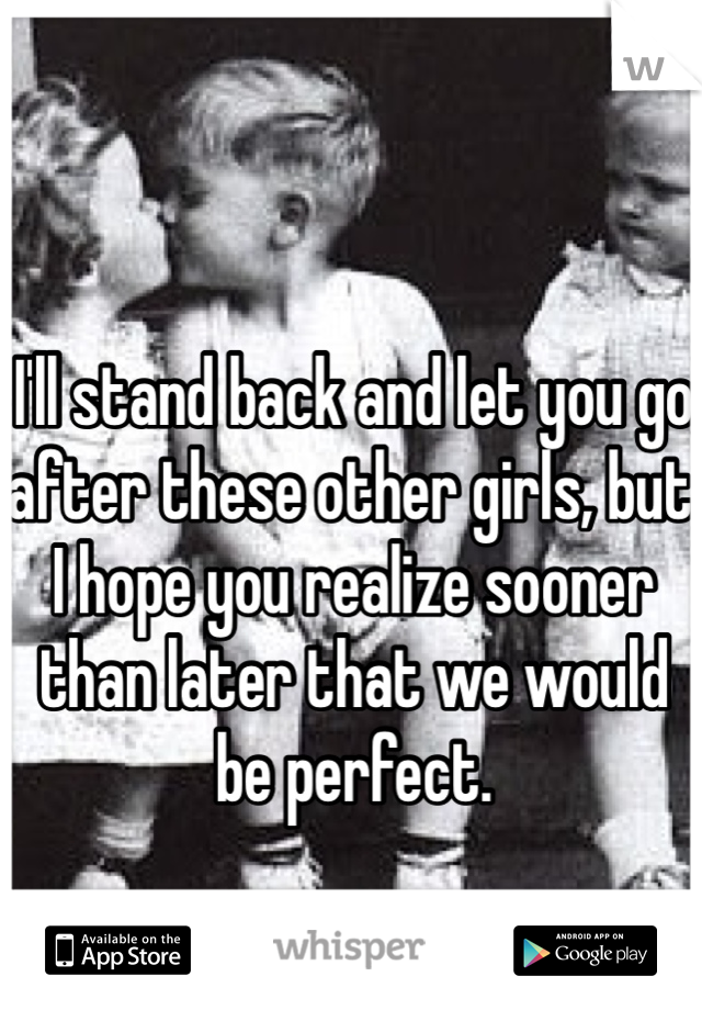 I'll stand back and let you go after these other girls, but I hope you realize sooner than later that we would be perfect.