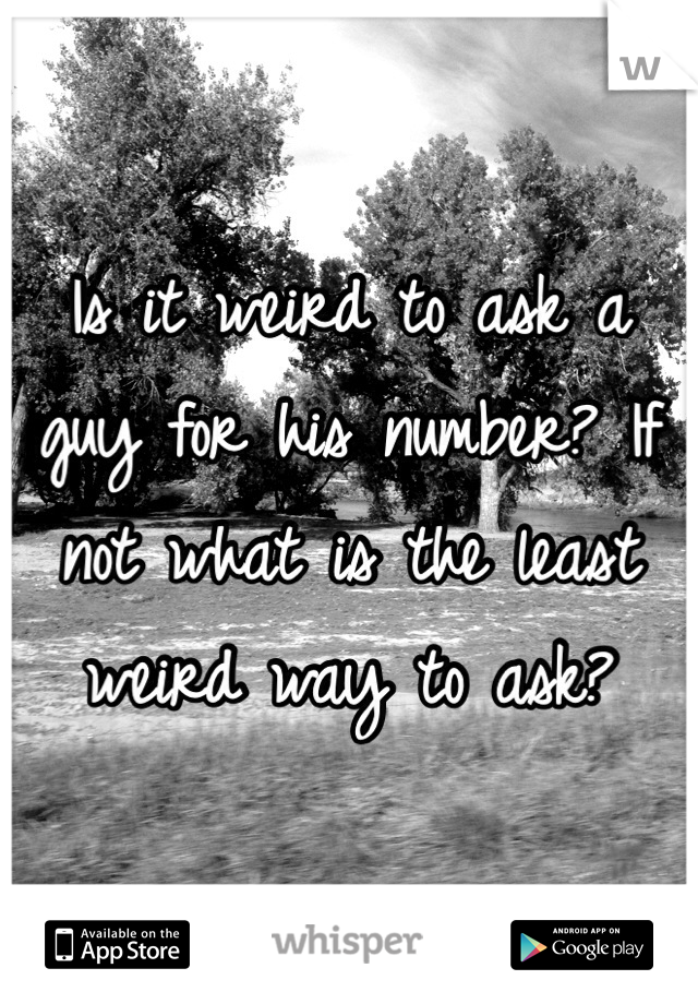 Is it weird to ask a guy for his number? If not what is the least weird way to ask?