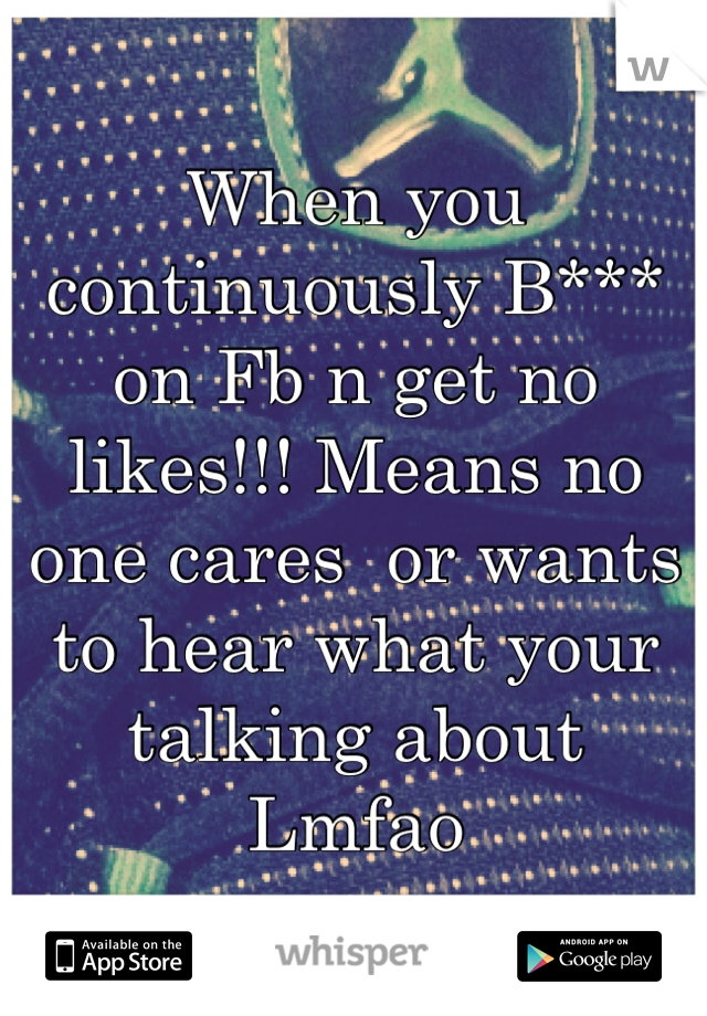 When you continuously B*** on Fb n get no likes!!! Means no one cares  or wants to hear what your talking about   Lmfao