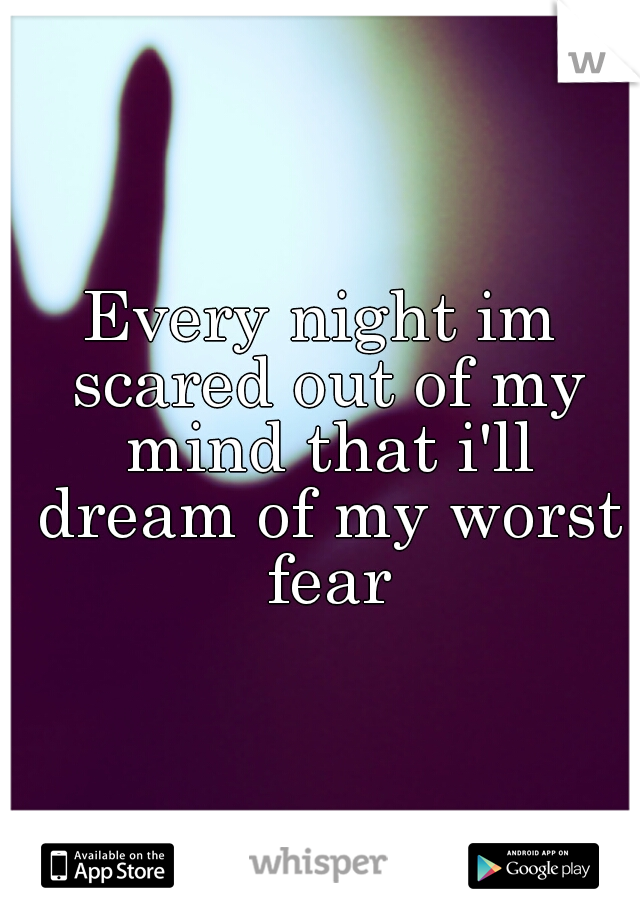 Every night im scared out of my mind that i'll dream of my worst fear
