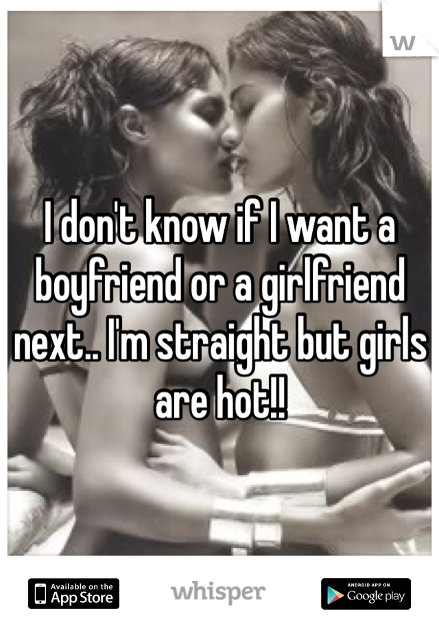 I don't know if I want a boyfriend or a girlfriend next.. I'm straight but girls are hot!!