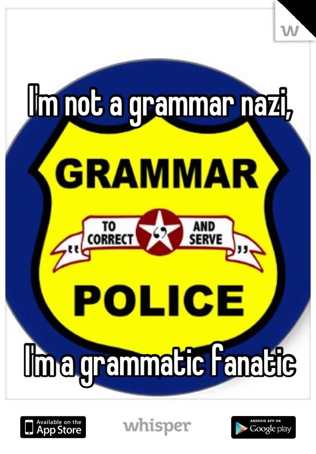 I'm not a grammar nazi,      I'm a grammatic fanatic