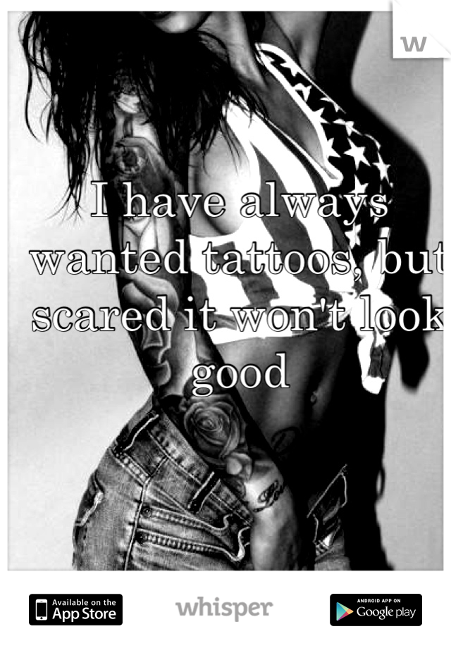 I have always wanted tattoos, but scared it won't look good