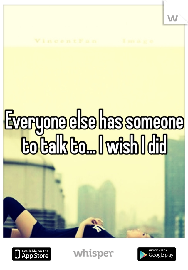 Everyone else has someone to talk to... I wish I did